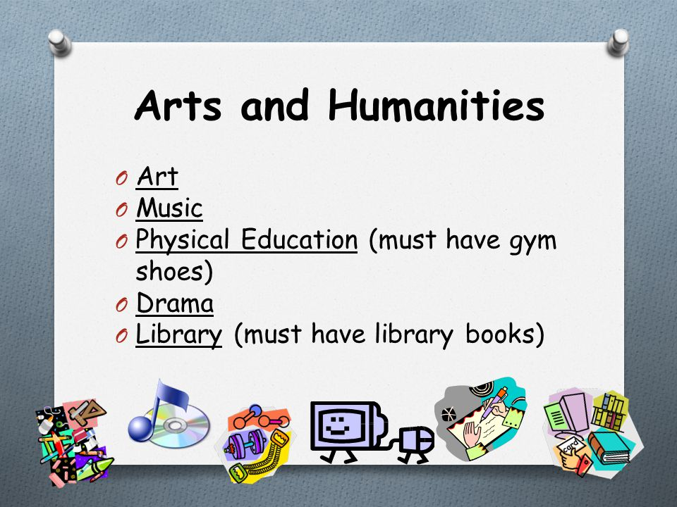 Arts and Humanities O Art O Music O Physical Education (must have gym shoes) O Drama O Library (must have library books)