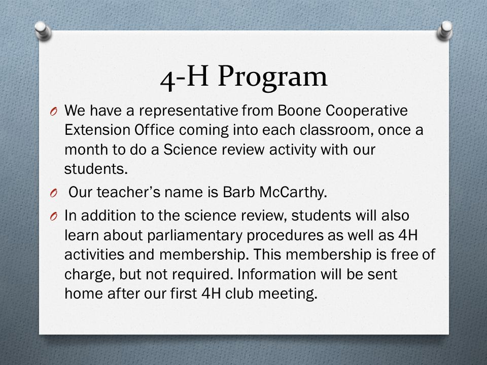 4-H Program O We have a representative from Boone Cooperative Extension Office coming into each classroom, once a month to do a Science review activity with our students.