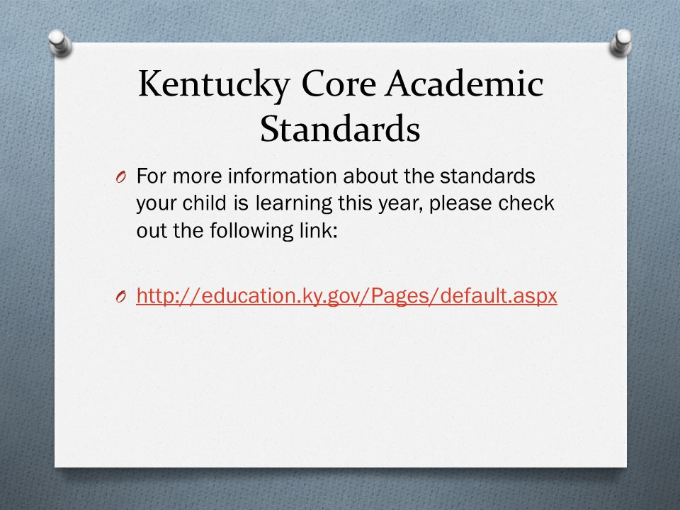 Kentucky Core Academic Standards O For more information about the standards your child is learning this year, please check out the following link: O http://education.ky.gov/Pages/default.aspx http://education.ky.gov/Pages/default.aspx