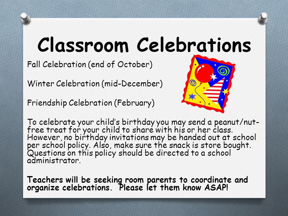 Classroom Celebrations Fall Celebration (end of October) Winter Celebration (mid-December) Friendship Celebration (February) To celebrate your child's birthday you may send a peanut/nut- free treat for your child to share with his or her class.