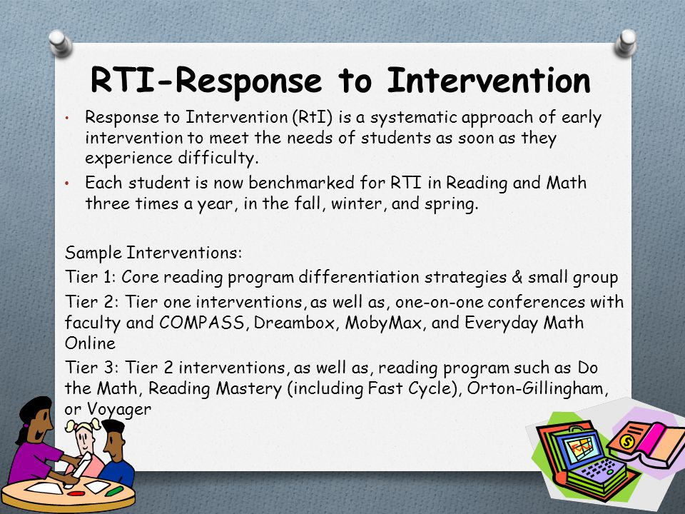 RTI-Response to Intervention Response to Intervention (RtI) is a systematic approach of early intervention to meet the needs of students as soon as they experience difficulty.