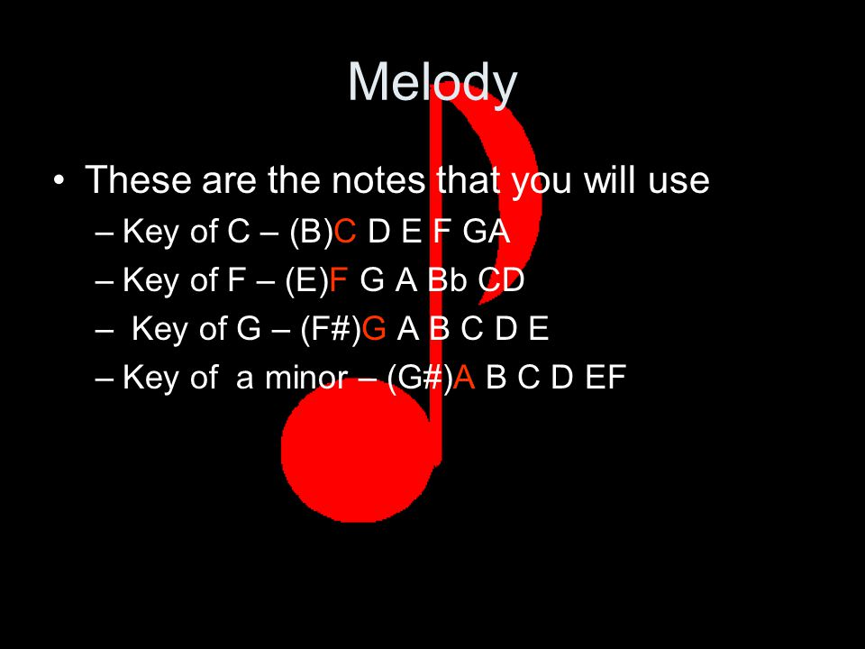 Melody These are the notes that you will use –Key of C – (B)C D E F GA –Key of F – (E)F G A Bb CD – Key of G – (F#)G A B C D E –Key of a minor – (G#)A B C D EF
