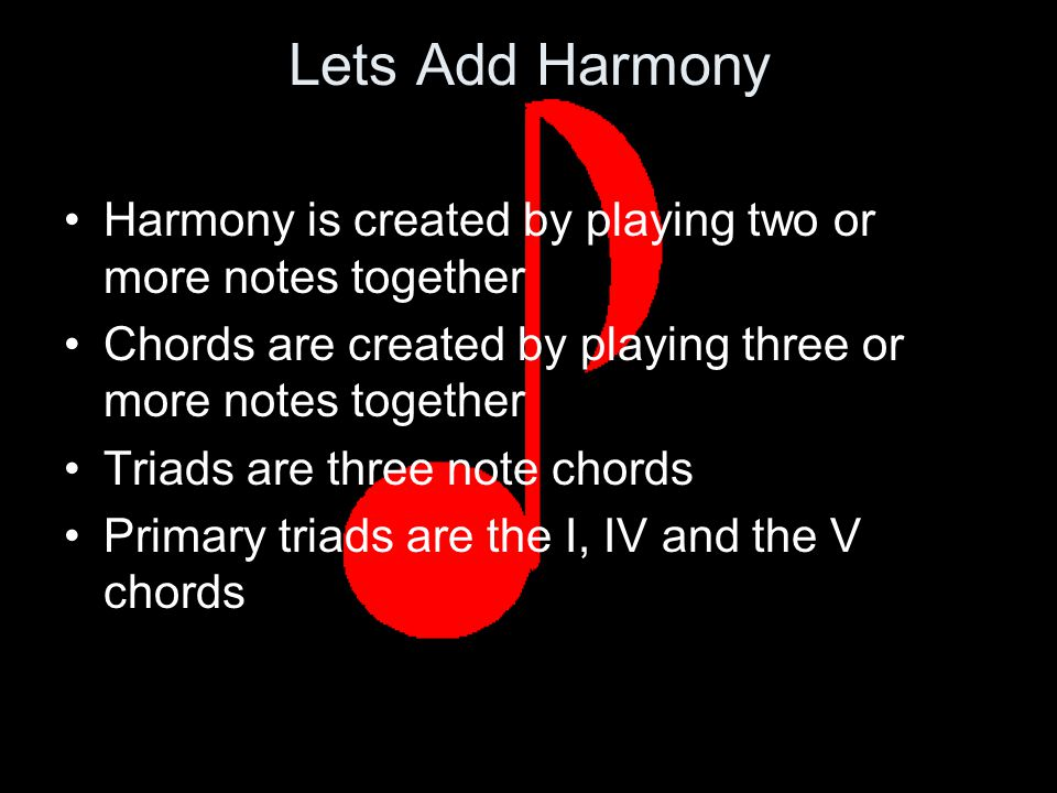 Lets Add Harmony Harmony is created by playing two or more notes together Chords are created by playing three or more notes together Triads are three note chords Primary triads are the I, IV and the V chords