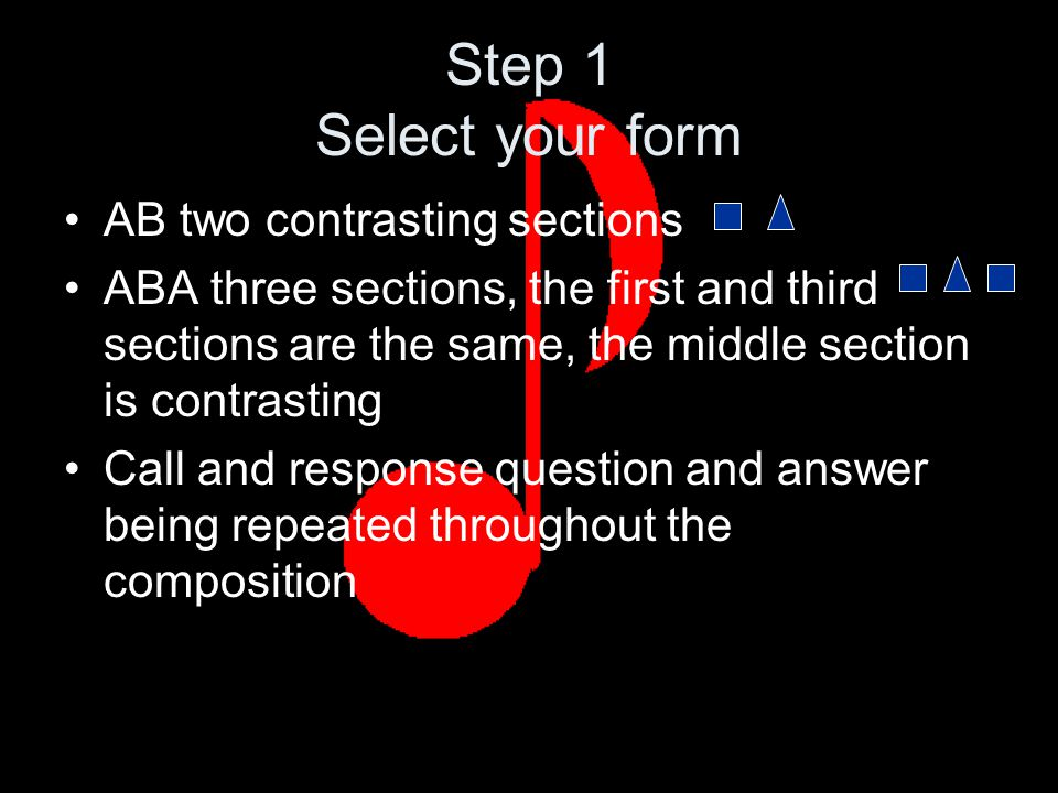 Step 1 Select your form AB two contrasting sections ABA three sections, the first and third sections are the same, the middle section is contrasting Call and response question and answer being repeated throughout the composition