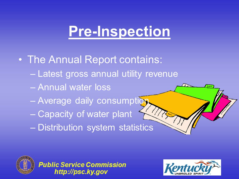 Public Service Commission http://psc.ky.gov Pre-Inspection The Central Files contain: –Last inspection report –Utility's reply –Last construction project information –Meter testing reports –Accident and boil water advisories