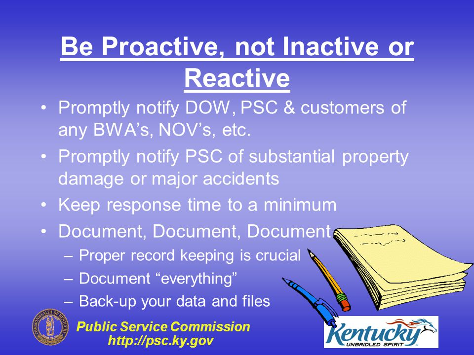 Public Service Commission http://psc.ky.gov Be Proactive, not Inactive or Reactive Preventative Maintenance Program Develop a Systems Management Plan –Each employee should read and sign Leak Detection Program Training, Training, Training –It's vital for employees to be properly trained Keep critical replacement parts available