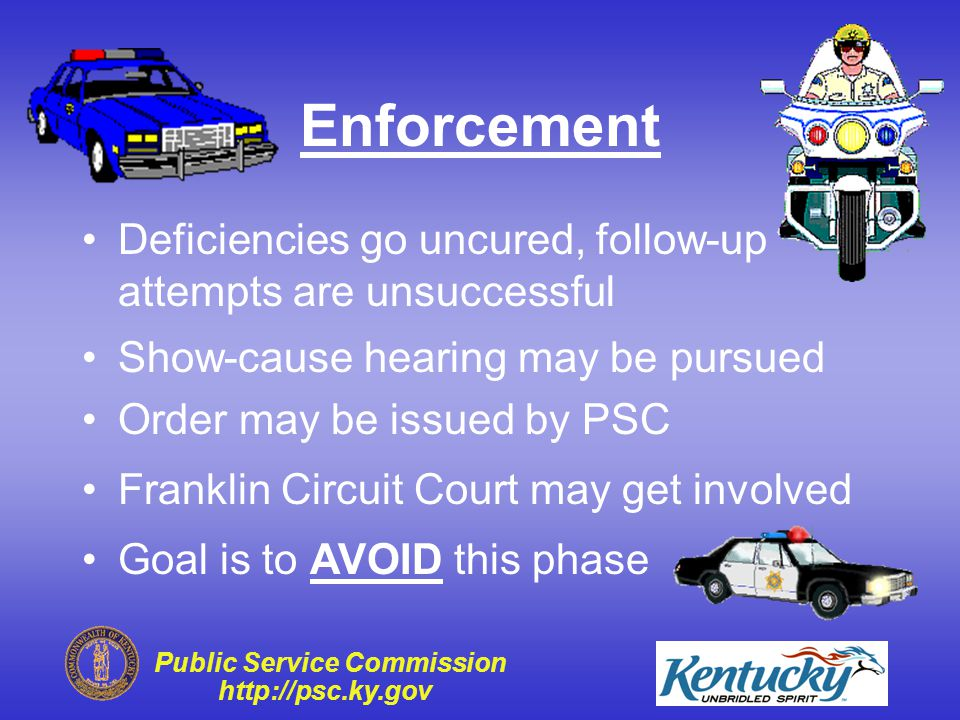 Public Service Commission http://psc.ky.gov Follow-Up Inspection Typically performed at next yearly inspection Some situations warrant sooner follow- up inspections PSC can help with informal follow-up meetings Regulatory compliance is principal goal