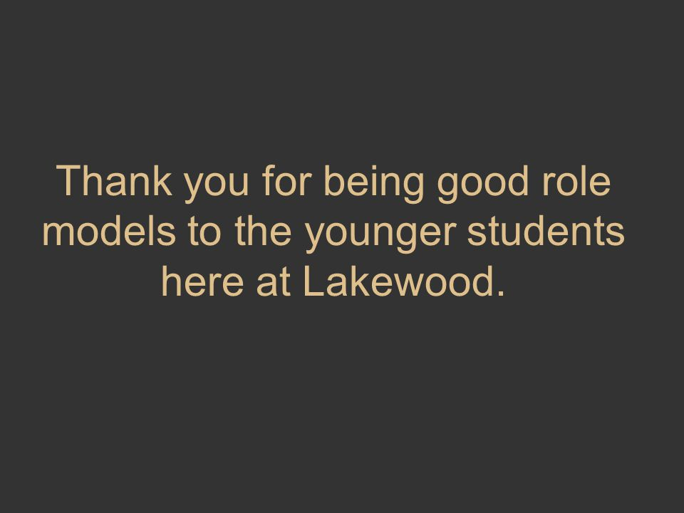 Thank you for being good role models to the younger students here at Lakewood.