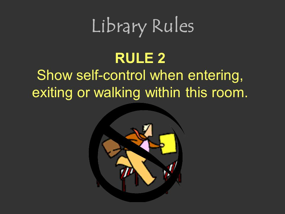 Library Rules RULE 2 Show self-control when entering, exiting or walking within this room.