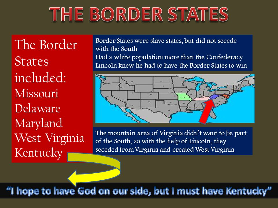 The Border States included: Missouri Delaware Maryland West Virginia Kentucky The mountain area of Virginia didn't want to be part of the South, so with the help of Lincoln, they seceded from Virginia and created West Virginia Border States were slave states, but did not secede with the South Had a white population more than the Confederacy Lincoln knew he had to have the Border States to win