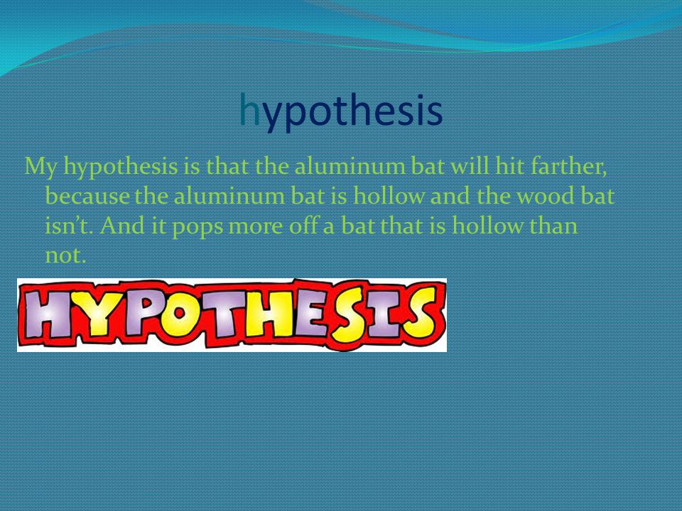 hypothesis My hypothesis is that the aluminum bat will hit farther, because the aluminum bat is hollow and the wood bat isn't. And it pops more off a