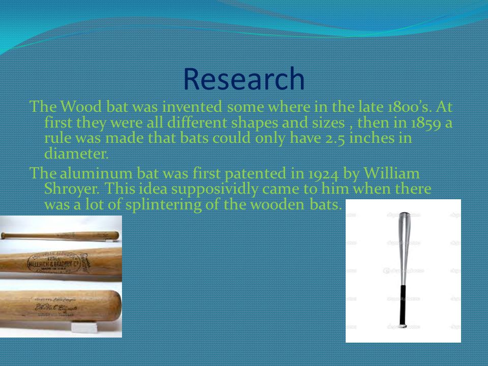 Research The Wood bat was invented some where in the late 1800's. At first they were all different shapes and sizes, then in 1859 a rule was made that