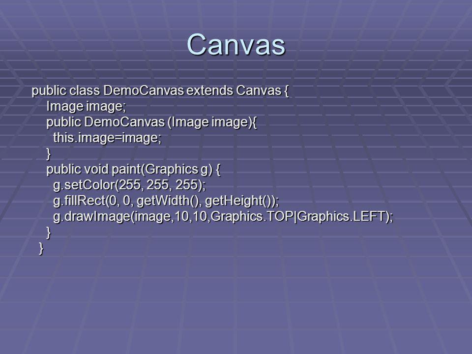 Canvas public class DemoCanvas extends Canvas { public class DemoCanvas extends Canvas { Image image; Image image; public DemoCanvas (Image image){ public DemoCanvas (Image image){ this.image=image; this.image=image; } public void paint(Graphics g) { public void paint(Graphics g) { g.setColor(255, 255, 255); g.setColor(255, 255, 255); g.fillRect(0, 0, getWidth(), getHeight()); g.fillRect(0, 0, getWidth(), getHeight()); g.drawImage(image,10,10,Graphics.TOP|Graphics.LEFT); g.drawImage(image,10,10,Graphics.TOP|Graphics.LEFT); } }