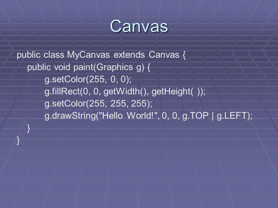 Canvas public class MyCanvas extends Canvas { public void paint(Graphics g) { g.setColor(255, 0, 0); g.fillRect(0, 0, getWidth(), getHeight( )); g.setColor(255, 255, 255); g.drawString( Hello World! , 0, 0, g.TOP | g.LEFT); }