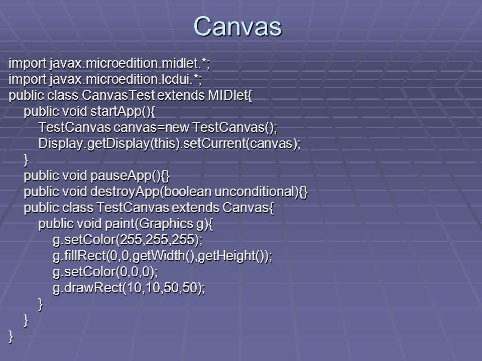 Canvas import javax.microedition.midlet.*; import javax.microedition.midlet.*; import javax.microedition.lcdui.*; import javax.microedition.lcdui.*; public class CanvasTest extends MIDlet{ public class CanvasTest extends MIDlet{ public void startApp(){ public void startApp(){ TestCanvas canvas=new TestCanvas(); TestCanvas canvas=new TestCanvas(); Display.getDisplay(this).setCurrent(canvas); Display.getDisplay(this).setCurrent(canvas); } public void pauseApp(){} public void pauseApp(){} public void destroyApp(boolean unconditional){} public void destroyApp(boolean unconditional){} public class TestCanvas extends Canvas{ public class TestCanvas extends Canvas{ public void paint(Graphics g){ public void paint(Graphics g){ g.setColor(255,255,255); g.setColor(255,255,255); g.fillRect(0,0,getWidth(),getHeight()); g.fillRect(0,0,getWidth(),getHeight()); g.setColor(0,0,0); g.setColor(0,0,0); g.drawRect(10,10,50,50); g.drawRect(10,10,50,50); } } }