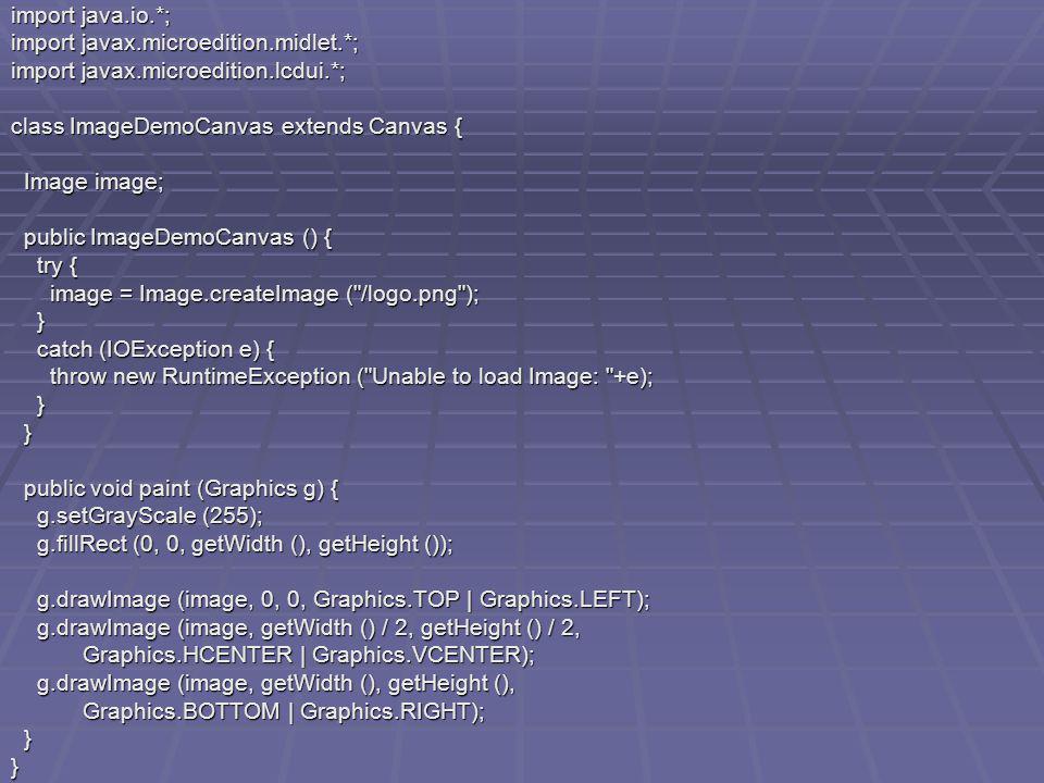 import java.io.*; import javax.microedition.midlet.*; import javax.microedition.lcdui.*; class ImageDemoCanvas extends Canvas { Image image; Image image; public ImageDemoCanvas () { public ImageDemoCanvas () { try { try { image = Image.createImage ( /logo.png ); image = Image.createImage ( /logo.png ); } catch (IOException e) { catch (IOException e) { throw new RuntimeException ( Unable to load Image: +e); throw new RuntimeException ( Unable to load Image: +e); } } public void paint (Graphics g) { public void paint (Graphics g) { g.setGrayScale (255); g.setGrayScale (255); g.fillRect (0, 0, getWidth (), getHeight ()); g.fillRect (0, 0, getWidth (), getHeight ()); g.drawImage (image, 0, 0, Graphics.TOP | Graphics.LEFT); g.drawImage (image, 0, 0, Graphics.TOP | Graphics.LEFT); g.drawImage (image, getWidth () / 2, getHeight () / 2, g.drawImage (image, getWidth () / 2, getHeight () / 2, Graphics.HCENTER | Graphics.VCENTER); Graphics.HCENTER | Graphics.VCENTER); g.drawImage (image, getWidth (), getHeight (), g.drawImage (image, getWidth (), getHeight (), Graphics.BOTTOM | Graphics.RIGHT); Graphics.BOTTOM | Graphics.RIGHT); }}