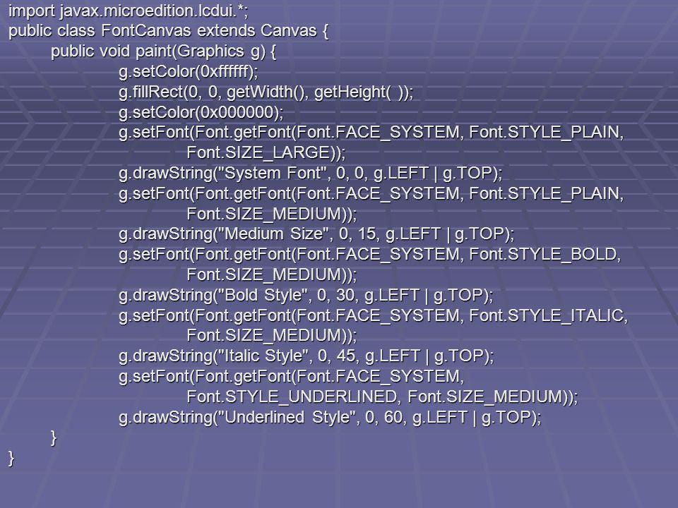 import javax.microedition.lcdui.*; public class FontCanvas extends Canvas { public void paint(Graphics g) { g.setColor(0xffffff); g.fillRect(0, 0, getWidth(), getHeight( )); g.setColor(0x000000); g.setFont(Font.getFont(Font.FACE_SYSTEM, Font.STYLE_PLAIN, Font.SIZE_LARGE)); g.drawString( System Font , 0, 0, g.LEFT | g.TOP); g.setFont(Font.getFont(Font.FACE_SYSTEM, Font.STYLE_PLAIN, Font.SIZE_MEDIUM)); g.drawString( Medium Size , 0, 15, g.LEFT | g.TOP); g.setFont(Font.getFont(Font.FACE_SYSTEM, Font.STYLE_BOLD, Font.SIZE_MEDIUM)); g.drawString( Bold Style , 0, 30, g.LEFT | g.TOP); g.setFont(Font.getFont(Font.FACE_SYSTEM, Font.STYLE_ITALIC, Font.SIZE_MEDIUM)); g.drawString( Italic Style , 0, 45, g.LEFT | g.TOP); g.setFont(Font.getFont(Font.FACE_SYSTEM, Font.STYLE_UNDERLINED, Font.SIZE_MEDIUM)); g.drawString( Underlined Style , 0, 60, g.LEFT | g.TOP); }}