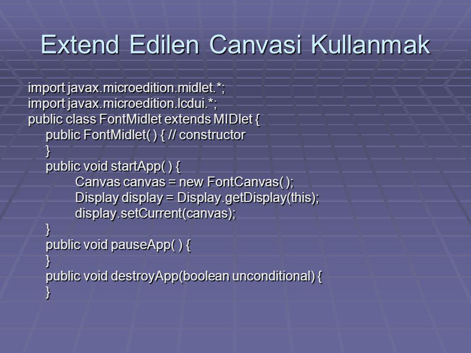 Extend Edilen Canvasi Kullanmak import javax.microedition.midlet.*; import javax.microedition.lcdui.*; public class FontMidlet extends MIDlet { public FontMidlet( ) { // constructor } public void startApp( ) { Canvas canvas = new FontCanvas( ); Display display = Display.getDisplay(this); display.setCurrent(canvas);} public void pauseApp( ) { } public void destroyApp(boolean unconditional) { }