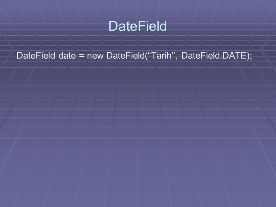 DateField DateField date = new DateField( Tarih , DateField.DATE);