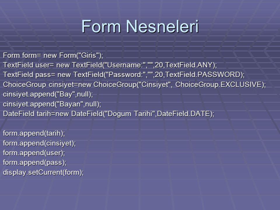 Form Nesneleri Form form= new Form( Giris ); TextField user= new TextField( Username: , ,20,TextField.ANY); TextField pass= new TextField( Password: , ,20,TextField.PASSWORD); ChoiceGroup cinsiyet=new ChoiceGroup( Cinsiyet , ChoiceGroup.EXCLUSIVE); cinsiyet.append( Bay ,null);cinsiyet.append( Bayan ,null); DateField tarih=new DateField( Dogum Tarihi ,DateField.DATE); form.append(tarih);form.append(cinsiyet);form.append(user);form.append(pass);display.setCurrent(form);