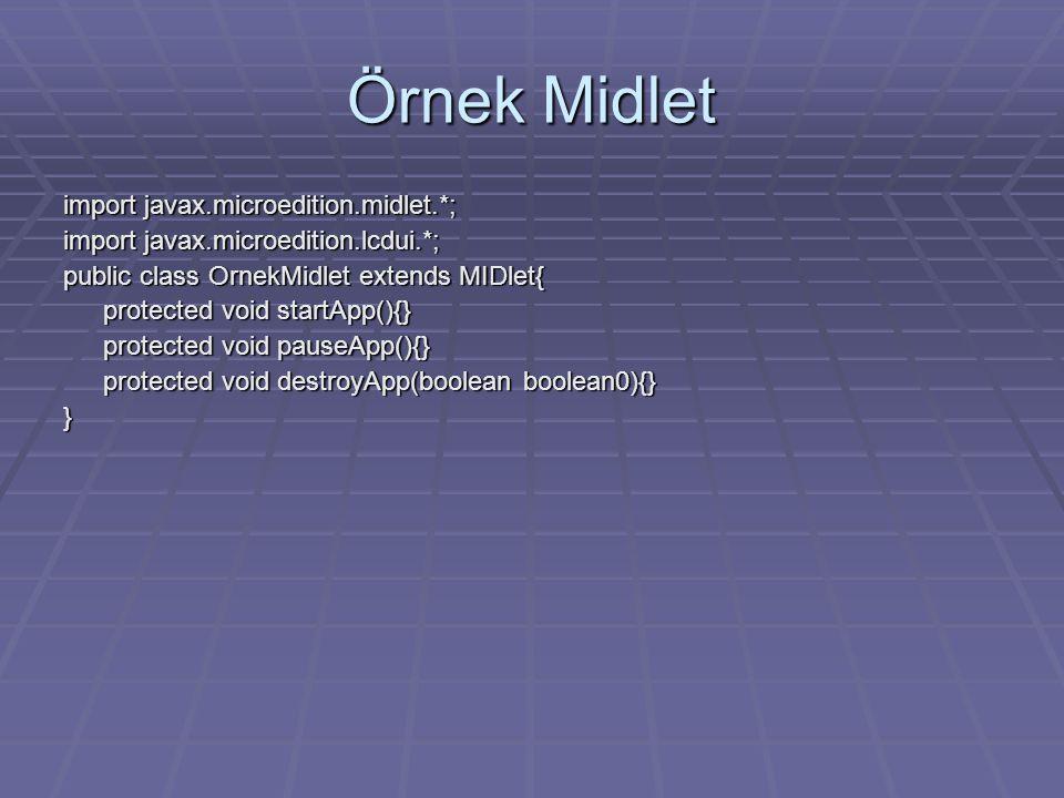 Örnek Midlet import javax.microedition.midlet.*; import javax.microedition.lcdui.*; public class OrnekMidlet extends MIDlet{ protected void startApp(){} protected void pauseApp(){} protected void destroyApp(boolean boolean0){} }
