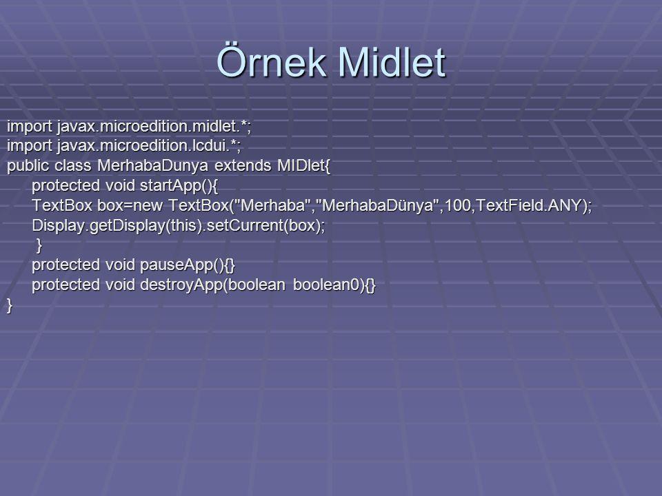 Örnek Midlet import javax.microedition.midlet.*; import javax.microedition.lcdui.*; public class MerhabaDunya extends MIDlet{ protected void startApp(){ TextBox box=new TextBox( Merhaba , MerhabaDünya ,100,TextField.ANY); Display.getDisplay(this).setCurrent(box); } protected void pauseApp(){} protected void destroyApp(boolean boolean0){} }