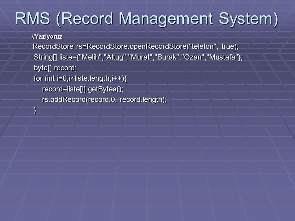 RMS (Record Management System) //Yaziyoruz //Yaziyoruz RecordStore rs=RecordStore.openRecordStore( telefon , true); RecordStore rs=RecordStore.openRecordStore( telefon , true); String[] liste={ Melih , Altug , Murat , Burak , Ozan , Mustafa }; String[] liste={ Melih , Altug , Murat , Burak , Ozan , Mustafa }; byte[] record; byte[] record; for (int i=0;i<liste.length;i++){ for (int i=0;i<liste.length;i++){ record=liste[i].getBytes(); record=liste[i].getBytes(); rs.addRecord(record,0, record.length); rs.addRecord(record,0, record.length); }