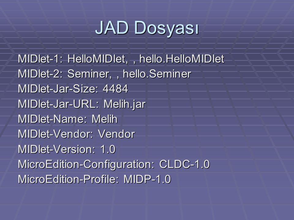 JAD Dosyası MIDlet-1: HelloMIDlet,, hello.HelloMIDlet MIDlet-2: Seminer,, hello.Seminer MIDlet-Jar-Size: 4484 MIDlet-Jar-URL: Melih.jar MIDlet-Name: Melih MIDlet-Vendor: Vendor MIDlet-Version: 1.0 MicroEdition-Configuration: CLDC-1.0 MicroEdition-Profile: MIDP-1.0
