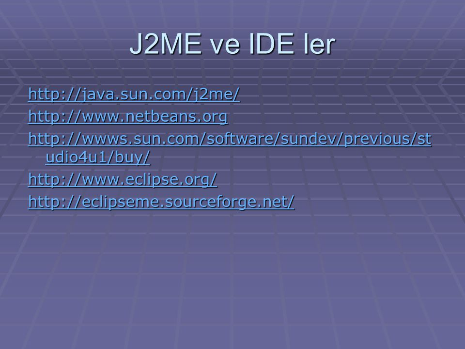 J2ME ve IDE ler http://java.sun.com/j2me/ http://www.netbeans.org http://wwws.sun.com/software/sundev/previous/st udio4u1/buy/ http://wwws.sun.com/software/sundev/previous/st udio4u1/buy/ http://www.eclipse.org/ http://eclipseme.sourceforge.net/