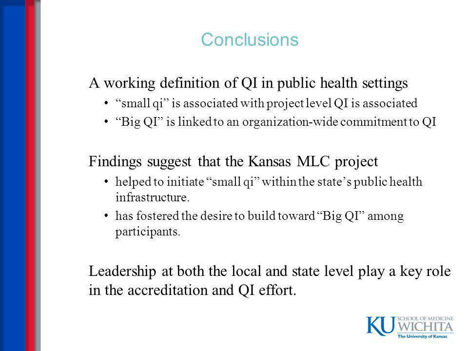 Conclusions A working definition of QI in public health settings small qi is associated with project level QI is associated Big QI is linked to an organization-wide commitment to QI Findings suggest that the Kansas MLC project helped to initiate small qi within the state's public health infrastructure.