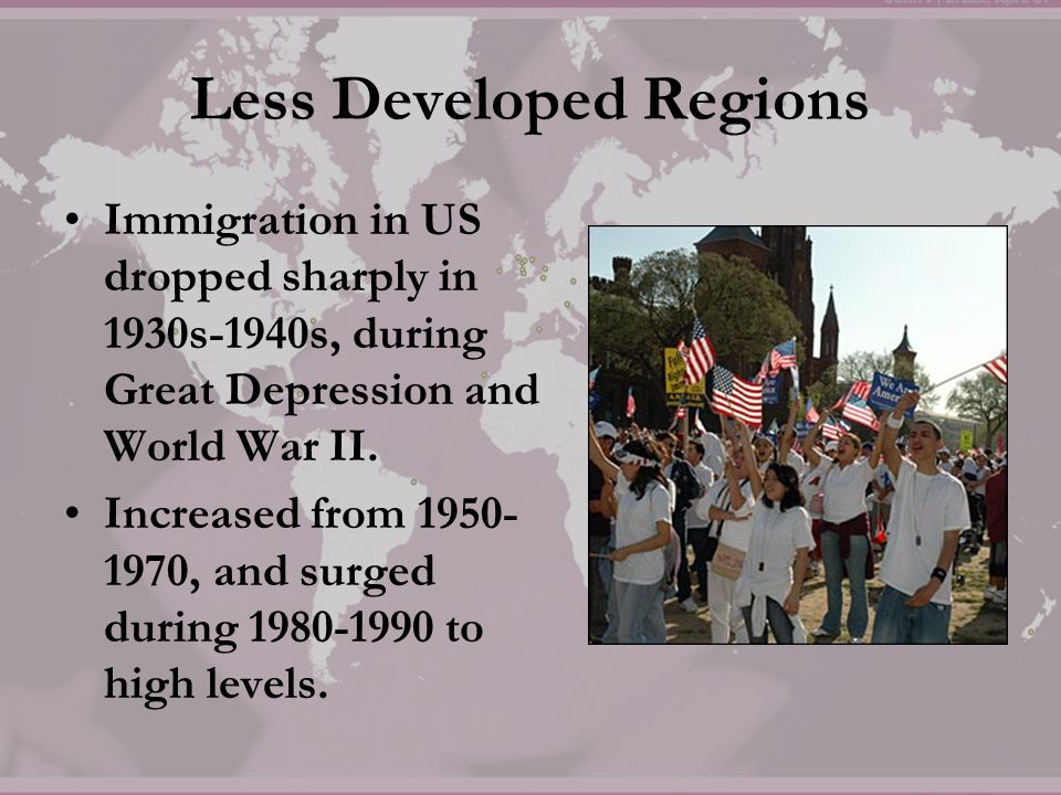 Less Developed Regions Immigration in US dropped sharply in 1930s-1940s, during Great Depression and World War II. Increased from 1950- 1970, and surg