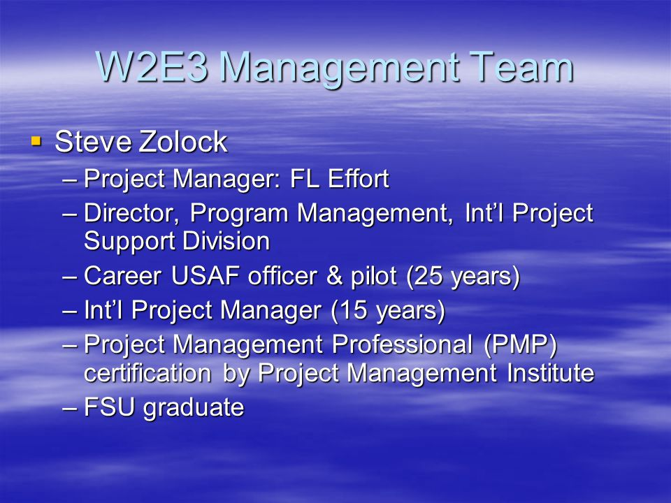 W2E3 Management Team  Steve Zolock –Project Manager: FL Effort –Director, Program Management, Int'l Project Support Division –Career USAF officer & pilot (25 years) –Int'l Project Manager (15 years) –Project Management Professional (PMP) certification by Project Management Institute –FSU graduate