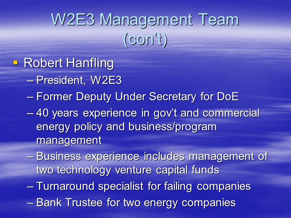 W2E3 Management Team (con't)  Robert Hanfling –President, W2E3 –Former Deputy Under Secretary for DoE –40 years experience in gov't and commercial energy policy and business/program management –Business experience includes management of two technology venture capital funds –Turnaround specialist for failing companies –Bank Trustee for two energy companies