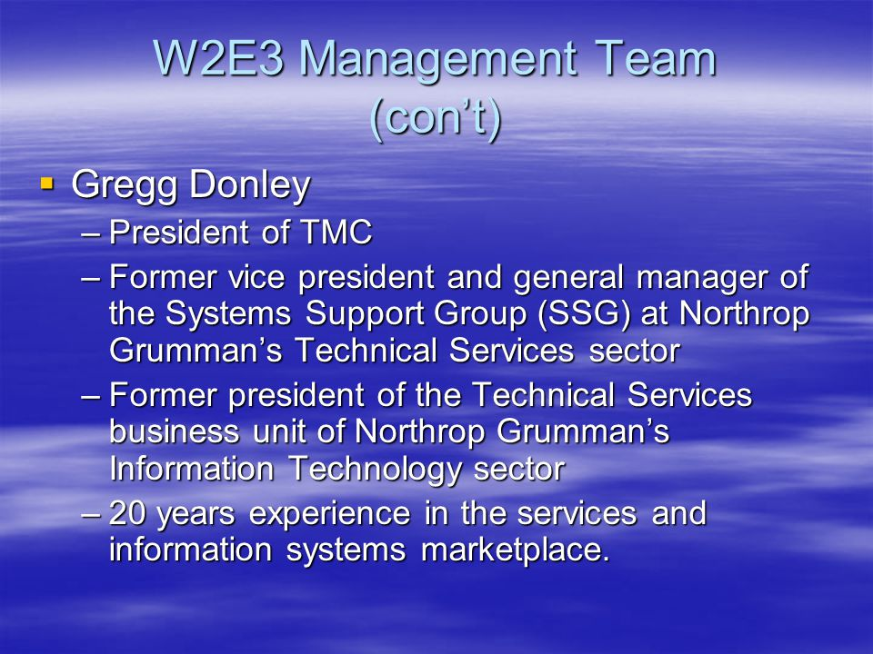 W2E3 Management Team (con't)  Gregg Donley –President of TMC –Former vice president and general manager of the Systems Support Group (SSG) at Northrop Grumman's Technical Services sector –Former president of the Technical Services business unit of Northrop Grumman's Information Technology sector –20 years experience in the services and information systems marketplace.
