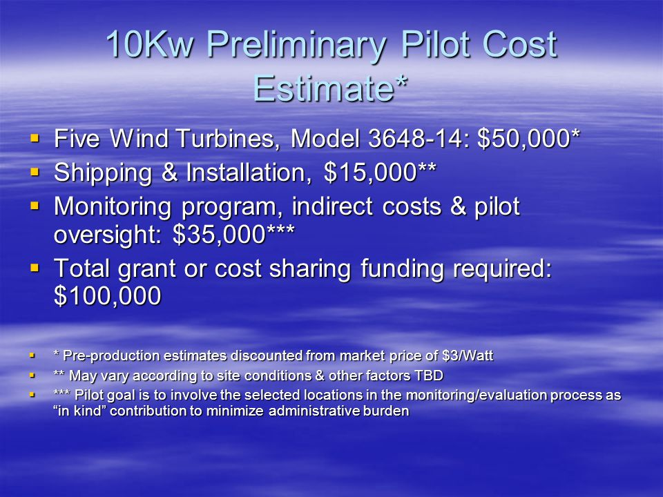 10Kw Preliminary Pilot Cost Estimate*  Five Wind Turbines, Model 3648-14: $50,000*  Shipping & Installation, $15,000**  Monitoring program, indirect costs & pilot oversight: $35,000***  Total grant or cost sharing funding required: $100,000  * Pre-production estimates discounted from market price of $3/Watt  ** May vary according to site conditions & other factors TBD  *** Pilot goal is to involve the selected locations in the monitoring/evaluation process as in kind contribution to minimize administrative burden