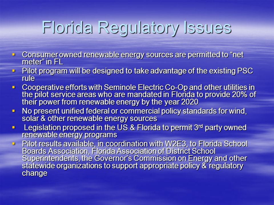 Florida Regulatory Issues  Consumer owned renewable energy sources are permitted to net meter in FL  Pilot program will be designed to take advantage of the existing PSC rule  Cooperative efforts with Seminole Electric Co-Op and other utilities in the pilot service areas who are mandated in Florida to provide 20% of their power from renewable energy by the year 2020  No present unified federal or commercial policy standards for wind, solar & other renewable energy sources  Legislation proposed in the US & Florida to permit 3 rd party owned renewable energy programs  Pilot results available, in coordination with W2E3, to Florida School Boards Association, Florida Association of District School Superintendents, the Governor's Commission on Energy and other statewide organizations to support appropriate policy & regulatory change