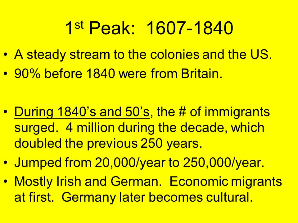 1 st Peak: 1607-1840 A steady stream to the colonies and the US. 90% before 1840 were from Britain. During 1840's and 50's, the # of immigrants surged