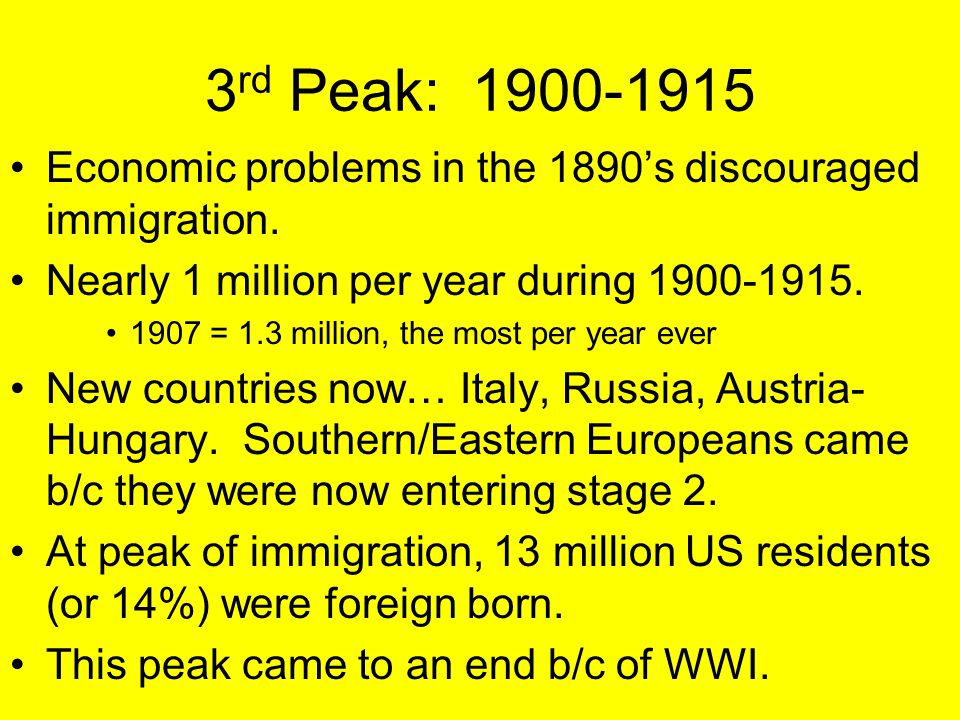 3 rd Peak: 1900-1915 Economic problems in the 1890's discouraged immigration. Nearly 1 million per year during 1900-1915. 1907 = 1.3 million, the most