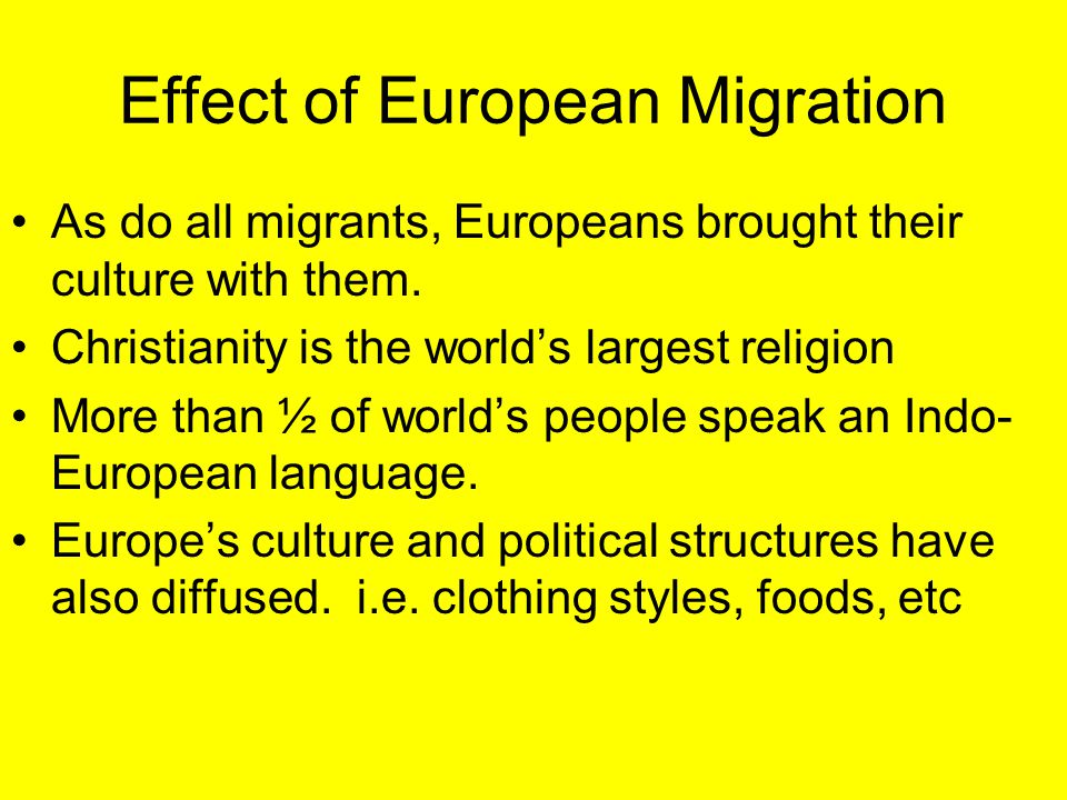 Effect of European Migration As do all migrants, Europeans brought their culture with them. Christianity is the world's largest religion More than ½ o