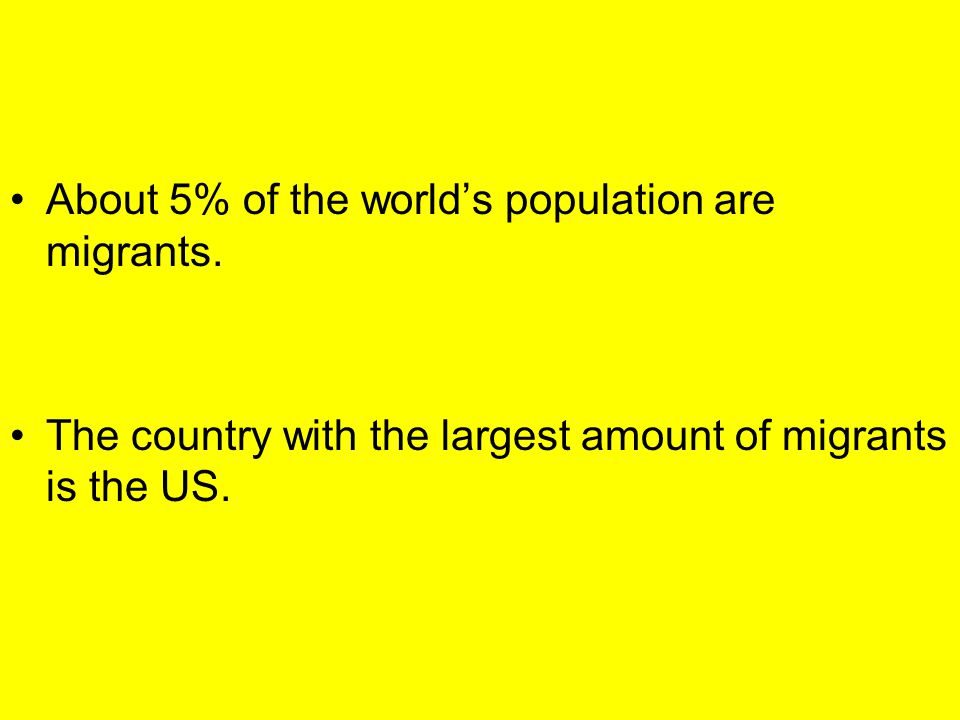 About 5% of the world's population are migrants. The country with the largest amount of migrants is the US.