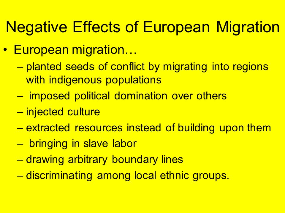 Negative Effects of European Migration European migration… –planted seeds of conflict by migrating into regions with indigenous populations – imposed