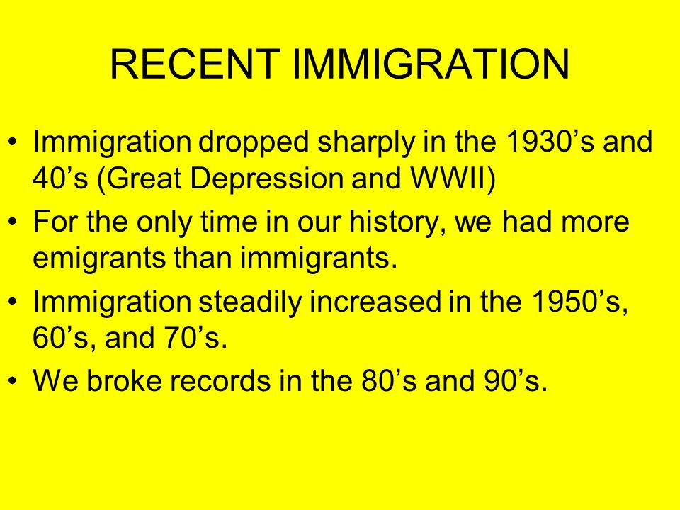 RECENT IMMIGRATION Immigration dropped sharply in the 1930's and 40's (Great Depression and WWII) For the only time in our history, we had more emigra