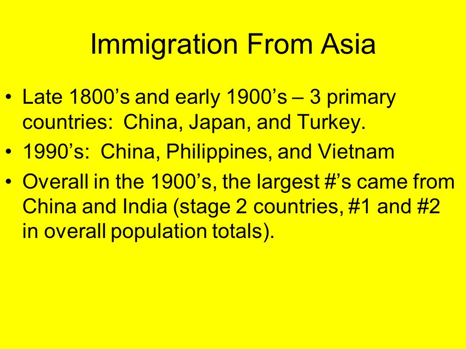 Immigration From Asia Late 1800's and early 1900's – 3 primary countries: China, Japan, and Turkey. 1990's: China, Philippines, and Vietnam Overall in