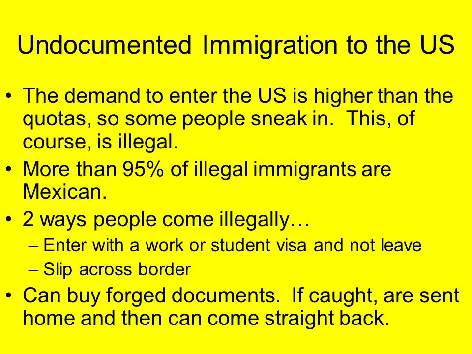Undocumented Immigration to the US The demand to enter the US is higher than the quotas, so some people sneak in. This, of course, is illegal. More th