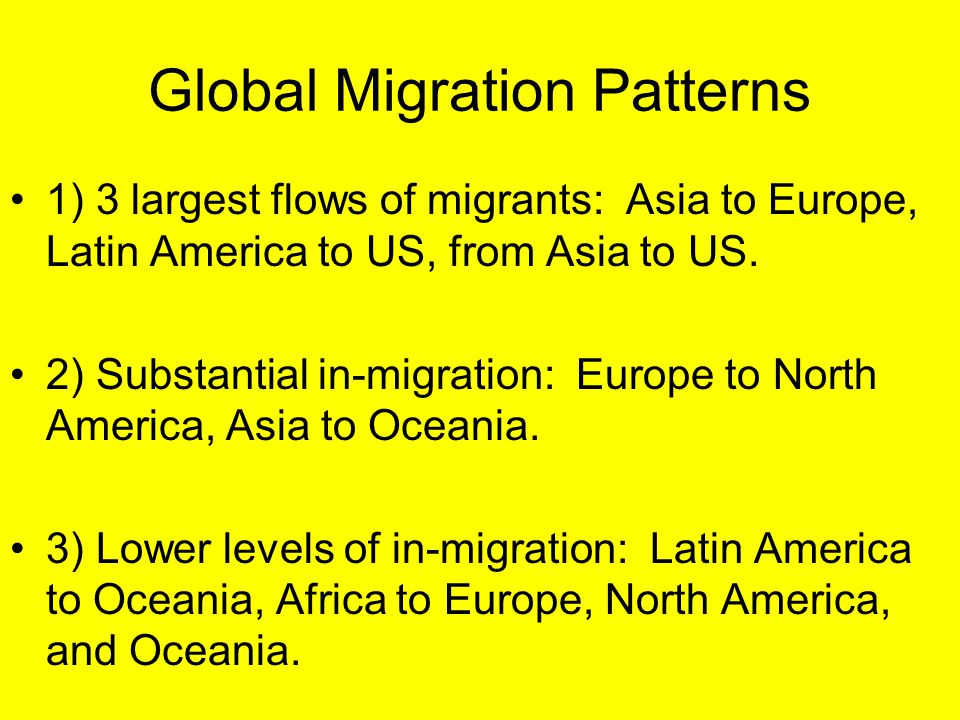 Global Migration Patterns 1) 3 largest flows of migrants: Asia to Europe, Latin America to US, from Asia to US. 2) Substantial in-migration: Europe to