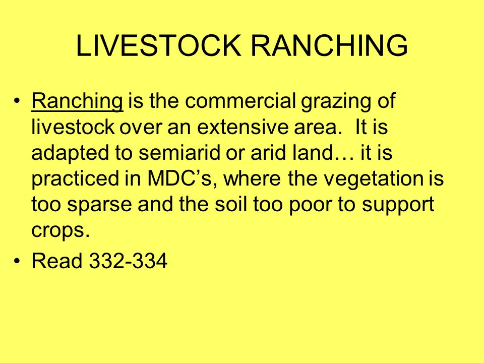 LIVESTOCK RANCHING Ranching is the commercial grazing of livestock over an extensive area. It is adapted to semiarid or arid land… it is practiced in