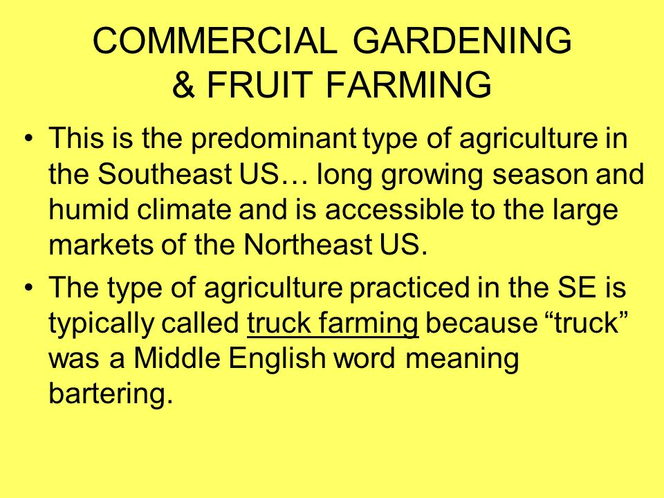 COMMERCIAL GARDENING & FRUIT FARMING This is the predominant type of agriculture in the Southeast US… long growing season and humid climate and is acc