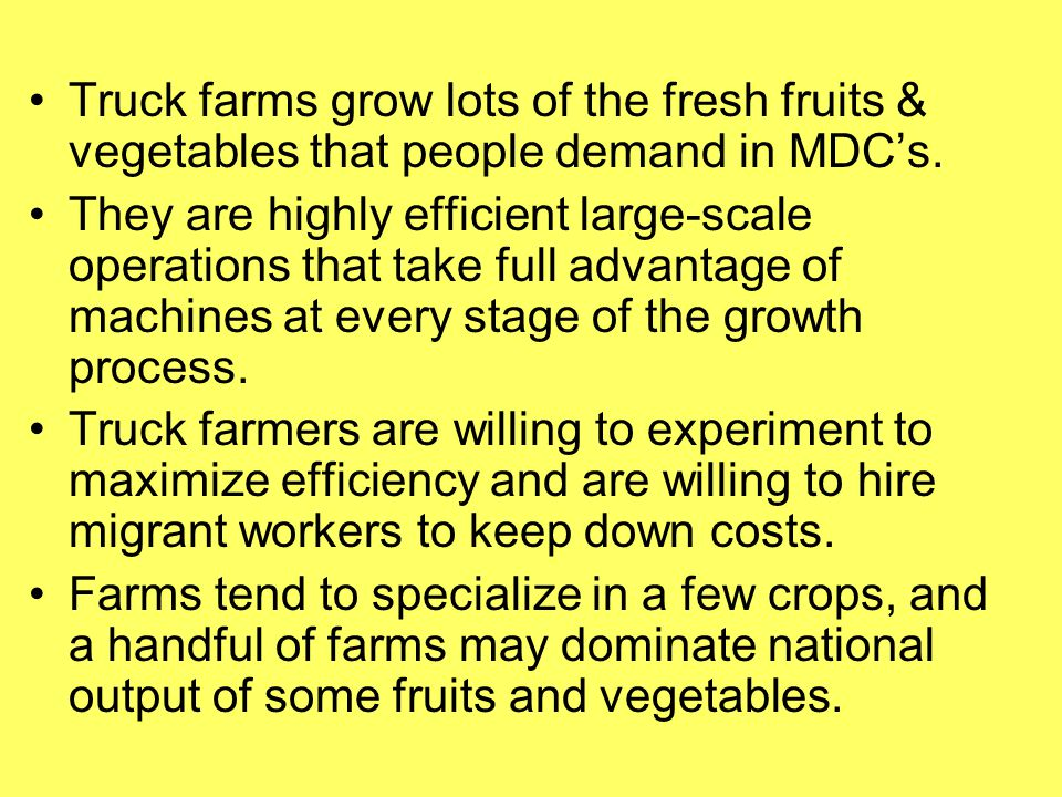 Truck farms grow lots of the fresh fruits & vegetables that people demand in MDC's. They are highly efficient large-scale operations that take full ad