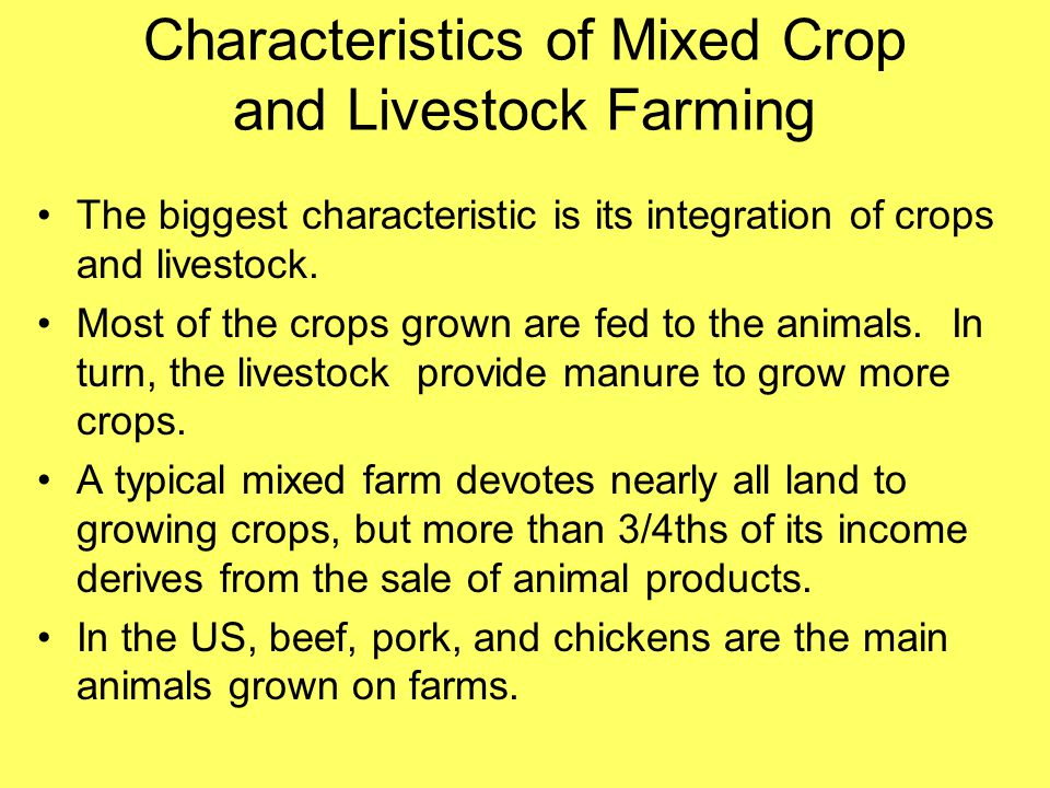 Characteristics of Mixed Crop and Livestock Farming The biggest characteristic is its integration of crops and livestock. Most of the crops grown are