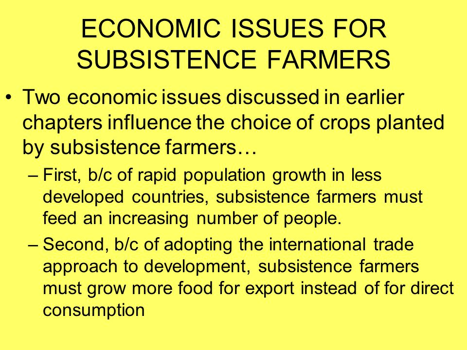 ECONOMIC ISSUES FOR SUBSISTENCE FARMERS Two economic issues discussed in earlier chapters influence the choice of crops planted by subsistence farmers